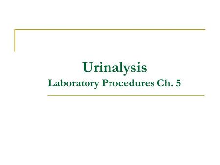 Urinalysis Laboratory Procedures Ch. 5. Urinalysis This test is often part of an initial data base for case work up of a clinically ill patient. It is.