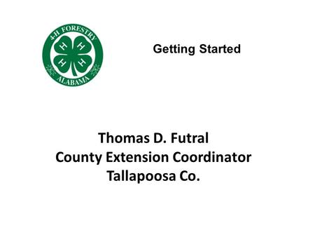 Thomas D. Futral County Extension Coordinator Tallapoosa Co. Getting Started.