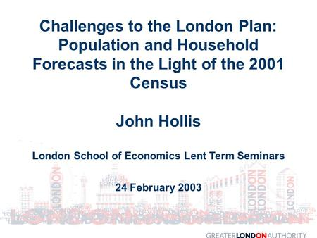 Challenges to the London Plan: Population and Household Forecasts in the Light of the 2001 Census John Hollis London School of Economics Lent Term Seminars.