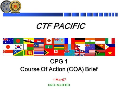 CTF PACIFIC 1 Mar 07 CPG 1 Course Of Action (COA) Brief UNCLASSIFIED.