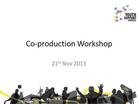 Co-production Workshop 21 st Nov 2013. Introduction Two years ago we began work to explore the benefit of establishing a youth work sector partnership.