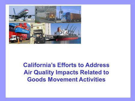 California's Efforts to Address Air Quality Impacts Related to Goods Movement Activities.