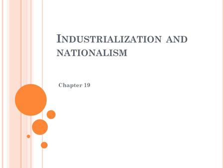 I NDUSTRIALIZATION AND NATIONALISM Chapter 19. I NDUSTRIAL R EVOLUTION During the Industrial Revolution, there was a trend from the traditional farming.
