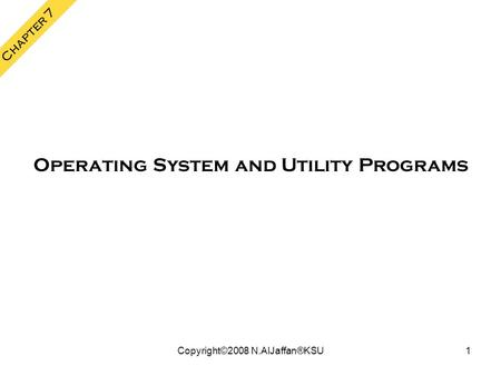 Copyright©2008 N.AlJaffan®KSU1 Chapter 7 Operating System and Utility Programs.