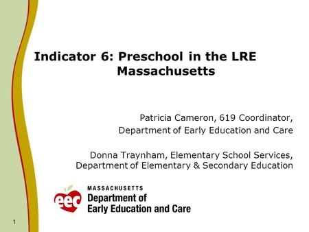 1 Indicator 6: Preschool in the LRE Massachusetts Patricia Cameron, 619 Coordinator, Department of Early Education and Care Donna Traynham, Elementary.