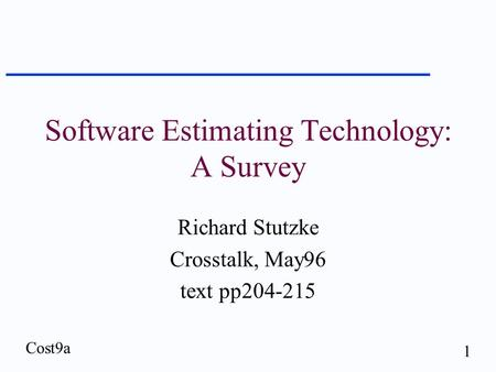 Cost9a 1 Software Estimating Technology: A Survey Richard Stutzke Crosstalk, May96 text pp204-215.