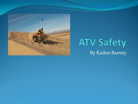 By Kaden Barney. ATV Fact Every year over 130,000 people get hurt on atvs.
