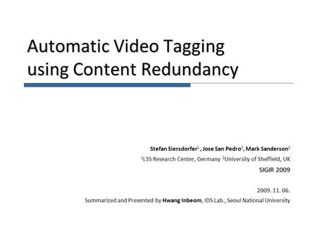 Automatic Video Tagging using Content Redundancy Stefan Siersdorfer 1, Jose San Pedro 2, Mark Sanderson 2 1 L3S Research Center, Germany 2 University of.
