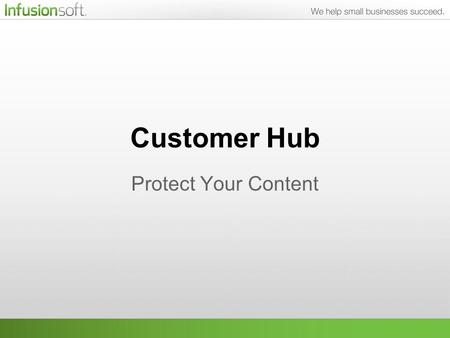 Customer Hub Protect Your Content. What We'll Be Talking About Customer Hub is a powerful content management system that is fully integrated with Infusionsoft.