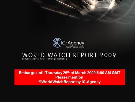 Embargo until Thursday 26 th of March 2009 6:00 AM GMT Please mention ©WorldWatchReport by IC-Agency.