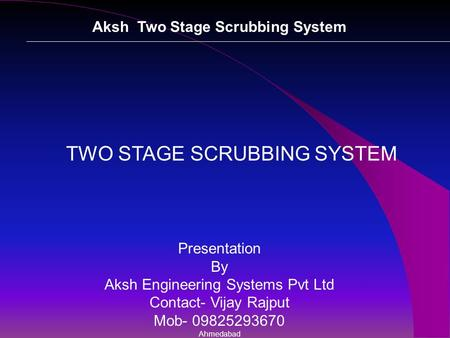 Aksh Two Stage Scrubbing System TWO STAGE SCRUBBING SYSTEM Presentation By Aksh Engineering Systems Pvt Ltd Contact- Vijay Rajput Mob- 09825293670 Ahmedabad.