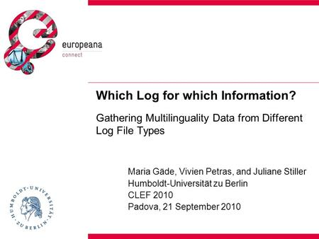 Which Log for which Information? Gathering Multilinguality Data from Different Log File Types Maria Gäde, Vivien Petras, and Juliane Stiller Humboldt-Universität.
