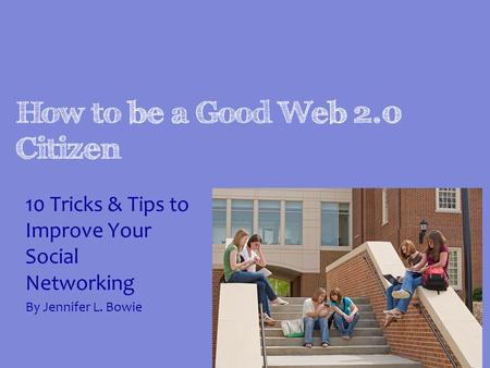 How to be a Good Web 2.0 Citizen 10 Tricks & Tips to Improve Your Social Networking By Jennifer L. Bowie.