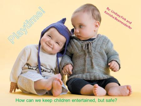 By: Lindsay Fink and Konisha Beamesderfer How can we keep children entertained, but safe?