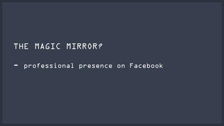 THE MAGIC MIRROR? - professional presence on Facebook.