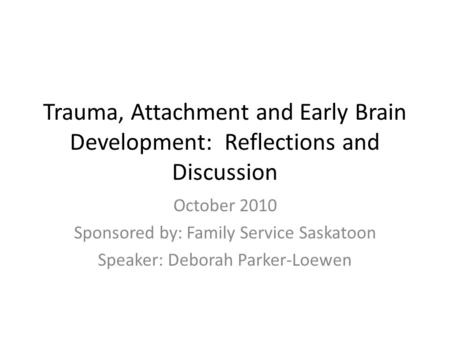 Trauma, Attachment and Early Brain Development: Reflections and Discussion October 2010 Sponsored by: Family Service Saskatoon Speaker: Deborah Parker-Loewen.