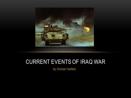 By Michael Nietfeld CURRENT EVENTS OF IRAQ WAR. About 4,287 US soldiers have been named dead since April 1 st 2005. About 30,182 US soldiers have been.