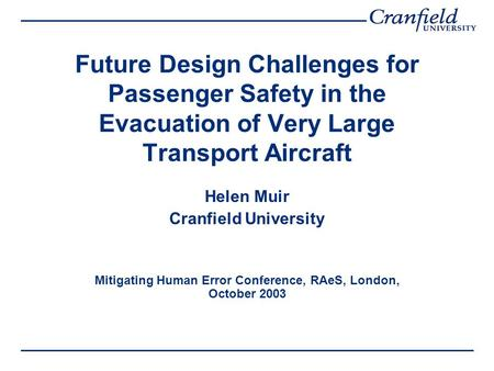 Future Design Challenges for Passenger Safety in the Evacuation of Very Large Transport Aircraft Helen Muir Cranfield University Mitigating Human Error.