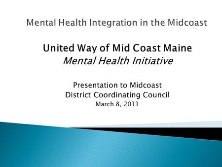 United Way of Mid Coast Maine Mental Health Initiative Presentation to Midcoast District Coordinating Council March 8, 2011.