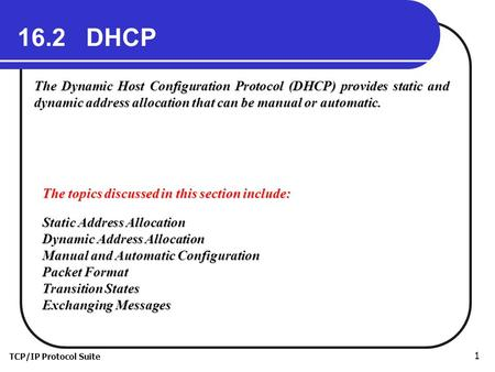 TCP/IP Protocol Suite 1 16.2 DHCP The Dynamic Host Configuration Protocol (DHCP) provides static and dynamic address allocation that can be manual or automatic.