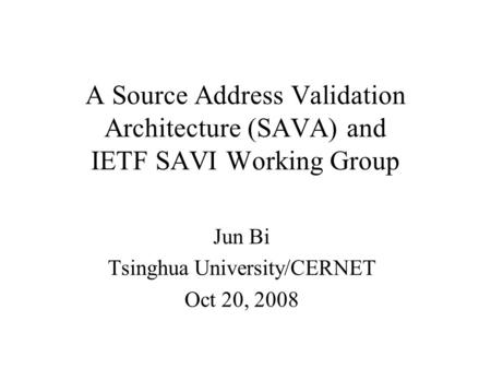 A Source Address Validation Architecture (SAVA) and IETF SAVI Working Group Jun Bi Tsinghua University/CERNET Oct 20, 2008.