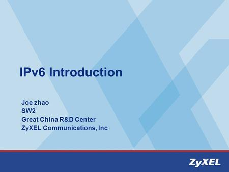 IPv6 Introduction Joe zhao SW2 Great China R&D Center ZyXEL Communications, Inc.