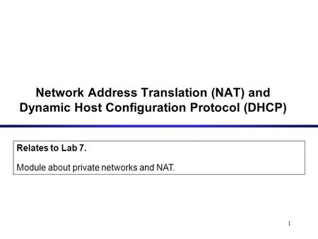 1 Network Address Translation (NAT) and Dynamic Host Configuration Protocol (DHCP) Relates to Lab 7. Module about private networks and NAT.