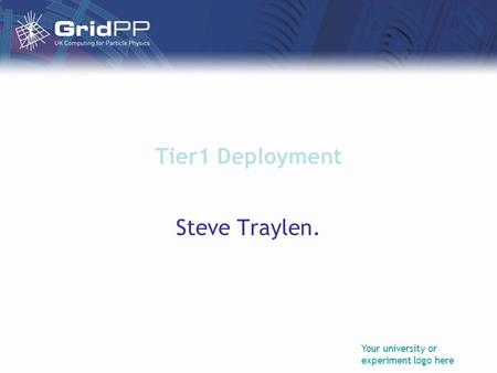Your university or experiment logo here Tier1 Deployment Steve Traylen.
