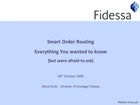 Fidessa Group plc Smart Order Routing Everything You wanted to know (but were afraid to ask) 28 th October 2009 Steve Grob - director of strategy Fidessa.