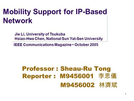 1 Mobility Support for IP-Based Network Professor : Sheau-Ru Tong Reporter : M9456001 李 思儀 M9456002 林 濟斌 IEEE Communications Magazine October 2005 Jie.