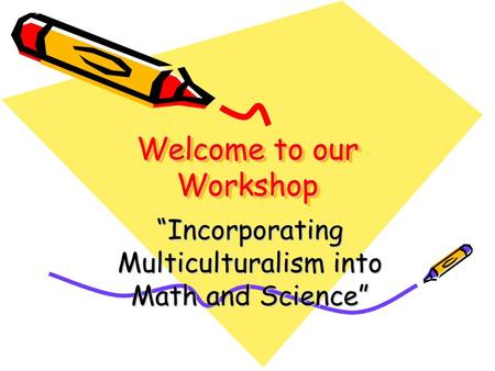 "Welcome to our Workshop Welcome to our Workshop ""Incorporating Multiculturalism into Math <strong>and</strong> Science"""