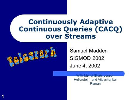 1 Continuously Adaptive Continuous Queries (CACQ) over Streams Samuel Madden SIGMOD 2002 June 4, 2002 With Mehul Shah, Joseph Hellerstein, and Vijayshankar.