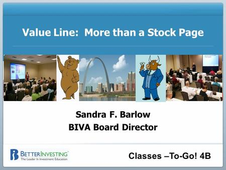 Classes –To-Go! 4B Value Line: More than a Stock Page Sandra F. Barlow BIVA Board Director.