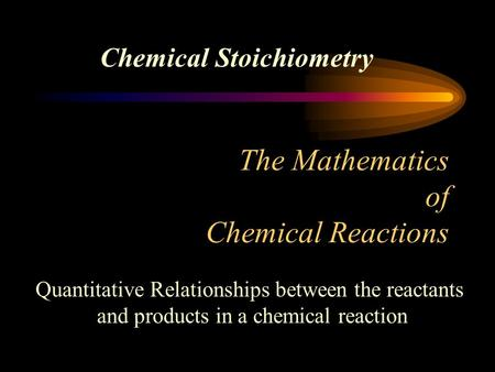 The Mathematics of Chemical Reactions Chemical Stoichiometry Quantitative Relationships between the reactants and products in a chemical reaction.