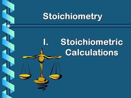 I. I.Stoichiometric Calculations Stoichiometry. History of Stoichiometry b Comes from the Greek: Stoicheion - to measure the elements.