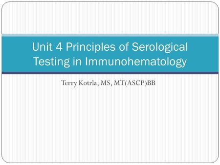 Terry Kotrla, MS, MT(ASCP)BB Unit 4 Principles of Serological Testing in Immunohematology.