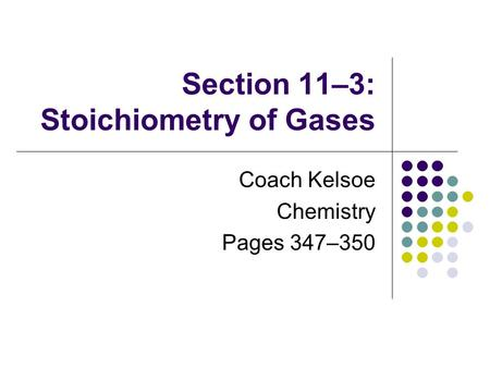 Section 11–3: Stoichiometry of Gases Coach Kelsoe Chemistry Pages 347–350.