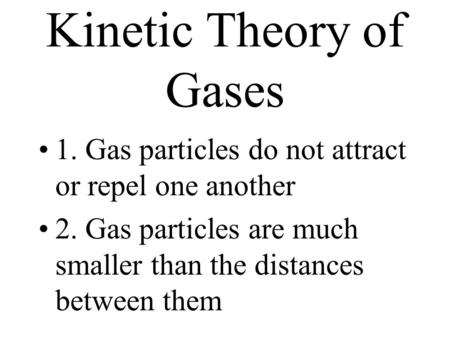 Kinetic Theory of Gases 1. Gas particles do not attract or repel one another 2. Gas particles are much smaller than the distances between them.