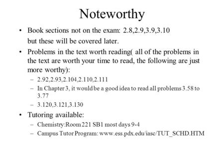 Noteworthy Book sections not on the exam: 2.8,2.9,3.9,3.10 but these will be covered later. Problems in the text worth reading( all of the problems in.