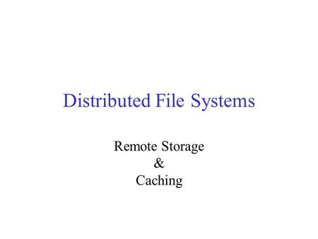 Distributed File Systems Remote Storage & Caching.