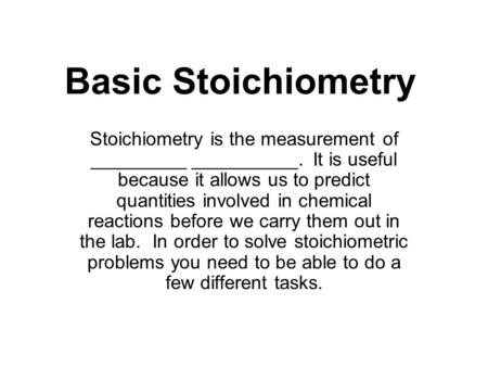 Basic Stoichiometry Stoichiometry is the measurement of _________ __________. It is useful because it allows us to predict quantities involved in chemical.