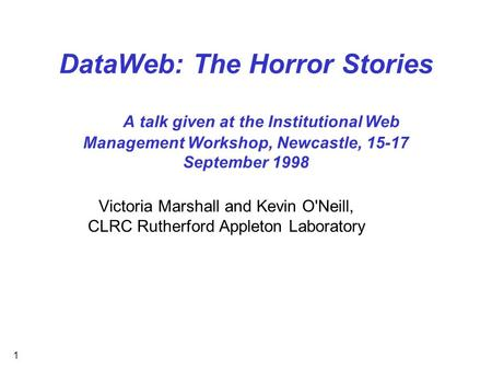 1 DataWeb: The Horror Stories A talk given at the Institutional Web Management Workshop, Newcastle, 15-17 September 1998 Victoria Marshall and Kevin O'Neill,