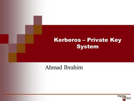 1 Kerberos – Private Key System Ahmad Ibrahim. History Cerberus, the hound of Hades, (Kerberos in Greek) Developed at MIT in the mid 1980s Available as.