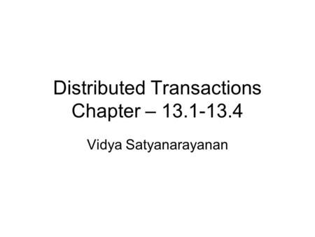 Distributed Transactions Chapter – 13.1-13.4 Vidya Satyanarayanan.