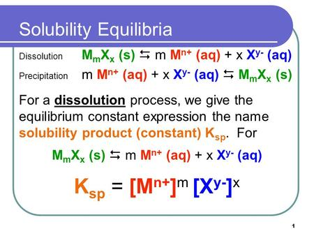 1 Solubility Equilibria Dissolution M m X x (s)  m M n+ (aq) + x X y- (aq) Precipitation m M n+ (aq) + x X y- (aq)  M m X x (s) For a dissolution process,