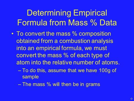 Determining Empirical Formula from Mass % Data To convert the mass % composition obtained from a combustion analysis into an empirical formula, we must.