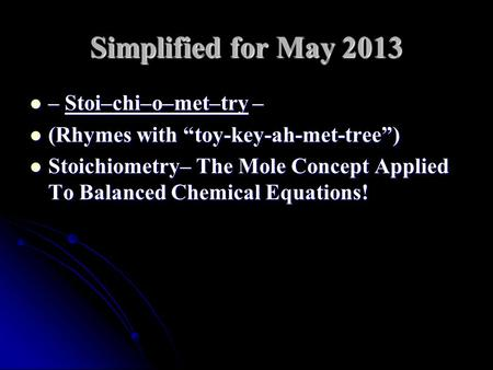 "Simplified for May 2013 – Stoi–chi–o–met–try – – Stoi–chi–o–met–try – (Rhymes with ""toy-key-ah-met-tree"") (Rhymes with ""toy-key-ah-met-tree"") Stoichiometry–"