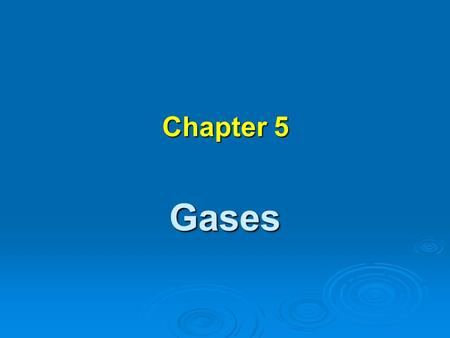 Chapter 5 Gases Properties of a gas - Uniformly fills any container. - Mixes completely with any other gas - Exerts pressure on its surroundings. -