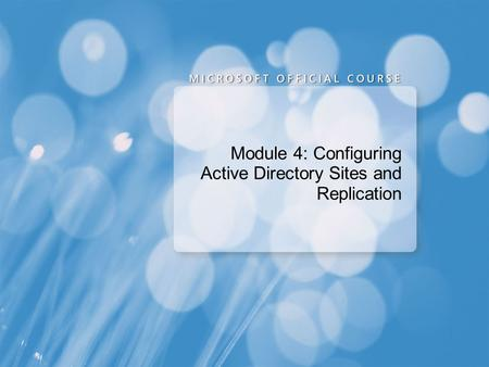 Module 4: Configuring Active Directory Sites and Replication.