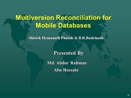 1 Multiversion Reconciliation for Mobile Databases Shirish Hemanath Phatak & B.R.Badrinath Presented By Presented By Md. Abdur Rahman Md. Abdur Rahman.